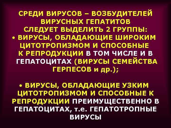 СРЕДИ ВИРУСОВ – ВОЗБУДИТЕЛЕЙ ВИРУСНЫХ ГЕПАТИТОВ СЛЕДУЕТ ВЫДЕЛИТЬ 2 ГРУППЫ: • ВИРУСЫ, ОБЛАДАЮЩИЕ ШИРОКИМ