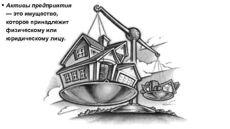 • Активы предприятия — это имущество, которое принадлежит физическому или юридическому лицу.