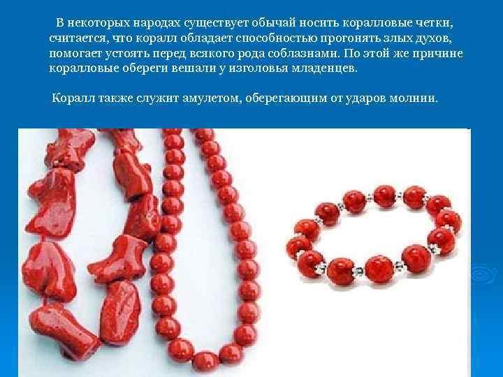 В некоторых народах существует обычай носить коралловые четки, считается, что коралл обладает способностью прогонять