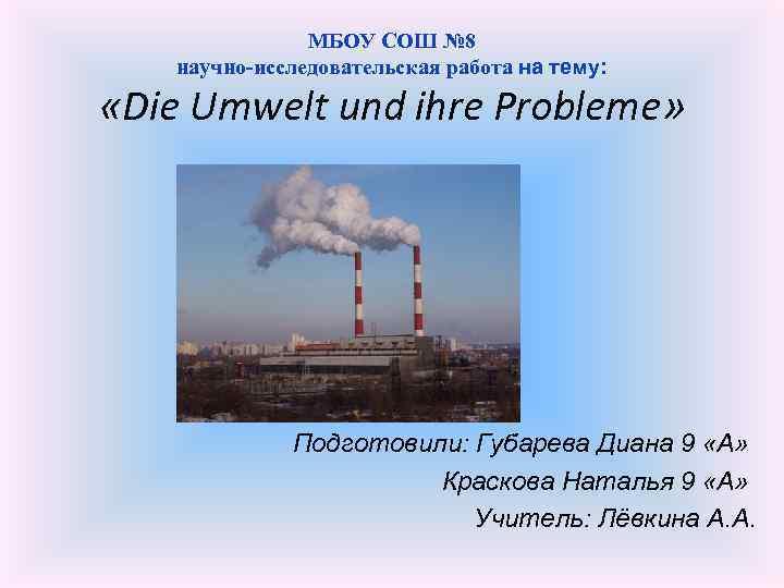МБОУ СОШ № 8 научно-исследовательская работа на тему: «Die Umwelt und ihre Probleme» Подготовили: