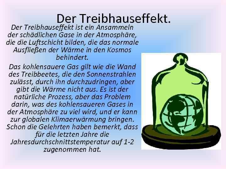 Der Treibhauseffekt. Der Treibhauseffekt ist ein Ansammeln der schädlichen Gase in der Atmosphäre, die