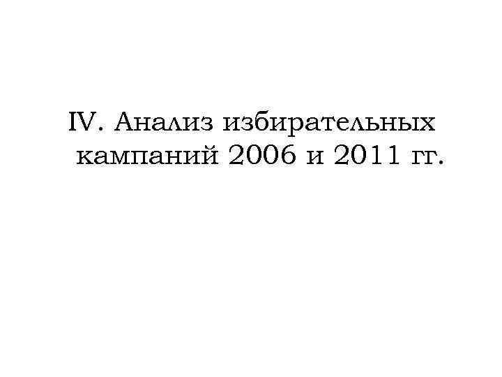 IV. Анализ избирательных кампаний 2006 и 2011 гг.