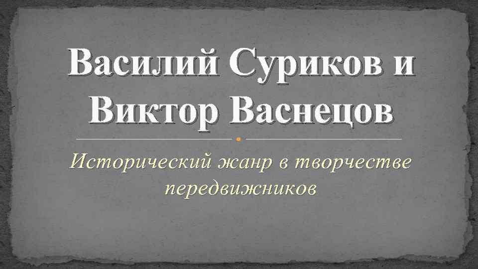 Василий Суриков и Виктор Васнецов Исторический жанр в творчестве передвижников