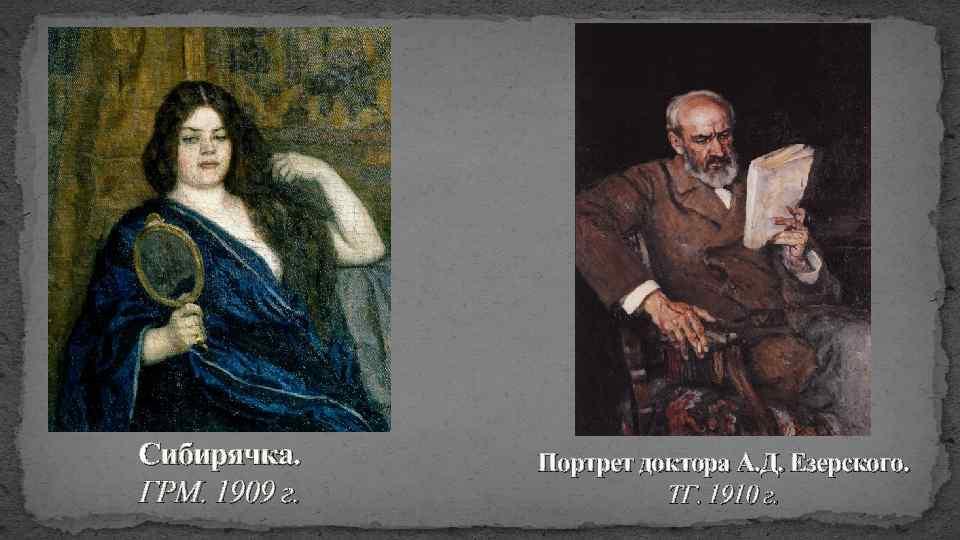 Сибирячка. ГРМ. 1909 г. Портрет доктора А. Д. Езерского. ТГ. 1910 г.