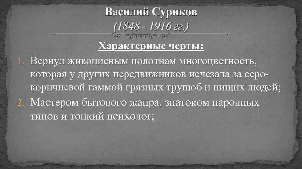 Василий Суриков (1848 - 1916 гг. ) Характерные черты: 1. Вернул живописным полотнам многоцветность,