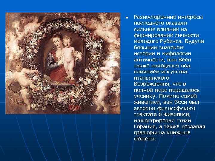 n Разносторонние интересы последнего оказали сильное влияние на формирование личности молодого Рубенса. Будучи большим