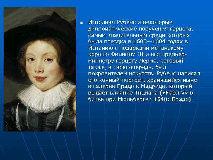 n Исполнял Рубенс и некоторые дипломатические поручения герцога, самым значительным среди которых была поездка
