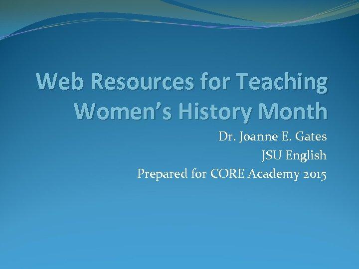 Web Resources for Teaching Women's History Month Dr. Joanne E. Gates JSU English Prepared