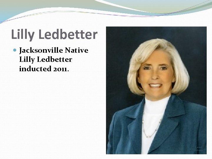 Lilly Ledbetter Jacksonville Native Lilly Ledbetter inducted 2011.