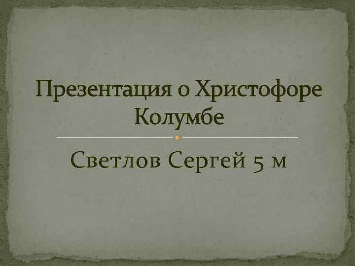 Презентация о Христофоре Колумбе Светлов Сергей 5 м