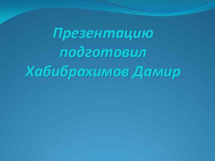 Презентацию подготовил Хабибрахимов Дамир