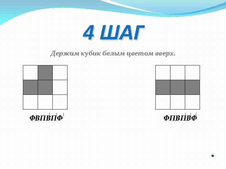 4 ШАГ Держим кубик белым цветом вверх. ФВПВПФ ФПВПВФ