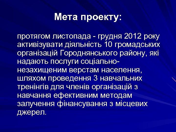Мета проекту: протягом листопада - грудня 2012 року активізувати діяльність 10 громадських організацій Городнянського