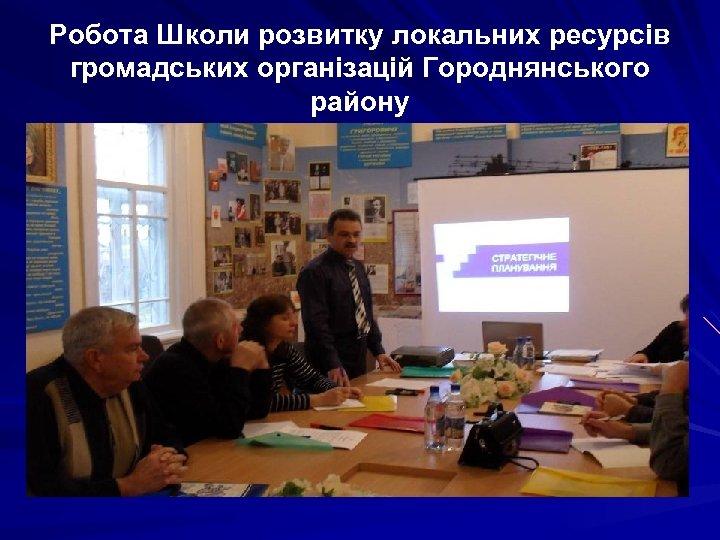 Робота Школи розвитку локальних ресурсів громадських організацій Городнянського району