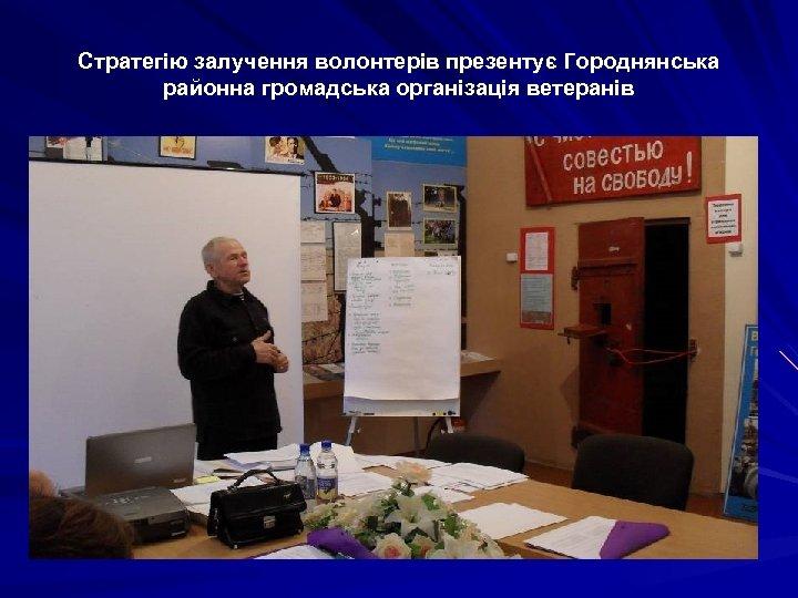Стратегію залучення волонтерів презентує Городнянська районна громадська організація ветеранів