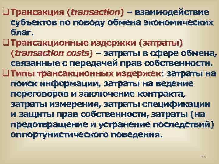 q Трансакция (transaction) – взаимодействие субъектов по поводу обмена экономических благ. q Трансакционные издержки
