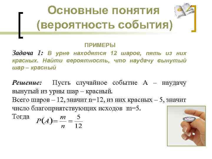 Основные понятия (вероятность события) ПРИМЕРЫ Задача 1: В урне находятся 12 шаров, пять из