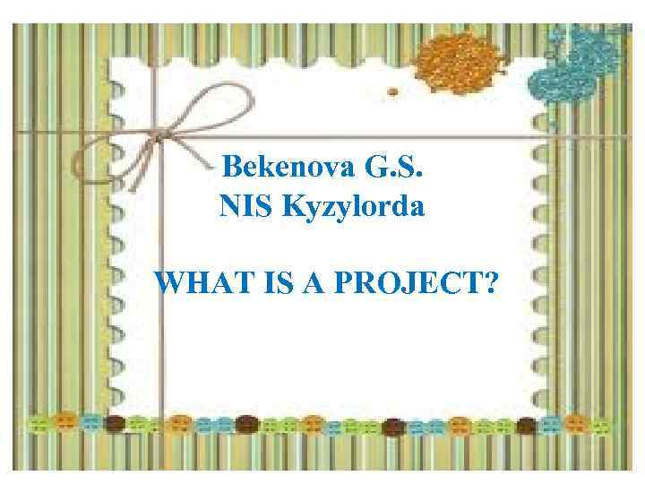 Bekenova G. S. NIS Kyzylorda WHAT IS A PROJECT?