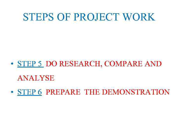 STEPS OF PROJECT WORK • STEP 5 DO RESEARCH, COMPARE AND ANALYSE • STEP