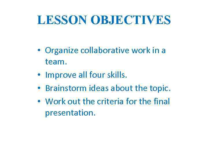 LESSON OBJECTIVES • Organize collaborative work in a team. • Improve all four skills.