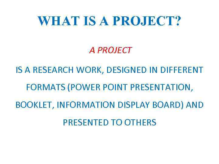 WHAT IS A PROJECT? A PROJECT IS A RESEARCH WORK, DESIGNED IN DIFFERENT FORMATS