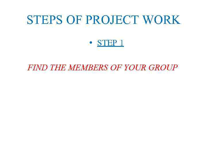 STEPS OF PROJECT WORK • STEP 1 FIND THE MEMBERS OF YOUR GROUP