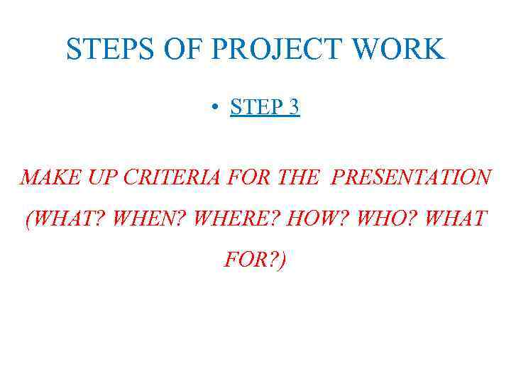 STEPS OF PROJECT WORK • STEP 3 MAKE UP CRITERIA FOR THE PRESENTATION (WHAT?