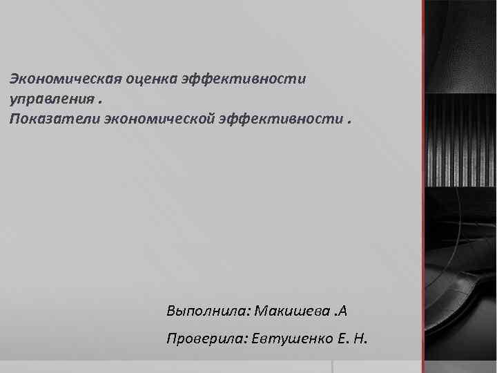 Экономическая оценка эффективности управления. Показатели экономической эффективности. Выполнила: Макишева. А Проверила: Евтушенко Е. Н.