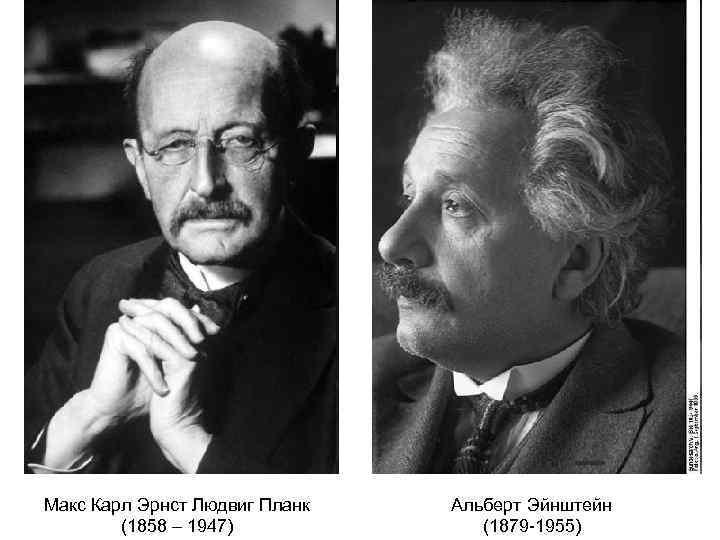 Макс Карл Эрнст Людвиг Планк (1858 – 1947) Альберт Эйнштейн (1879 -1955)
