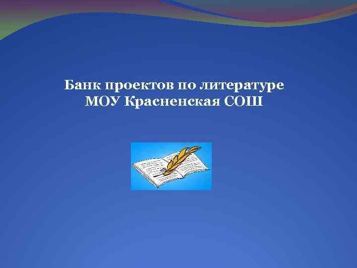Банк проектов по литературе МОУ Красненская СОШ