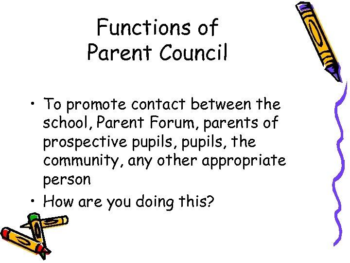 Functions of Parent Council • To promote contact between the school, Parent Forum, parents