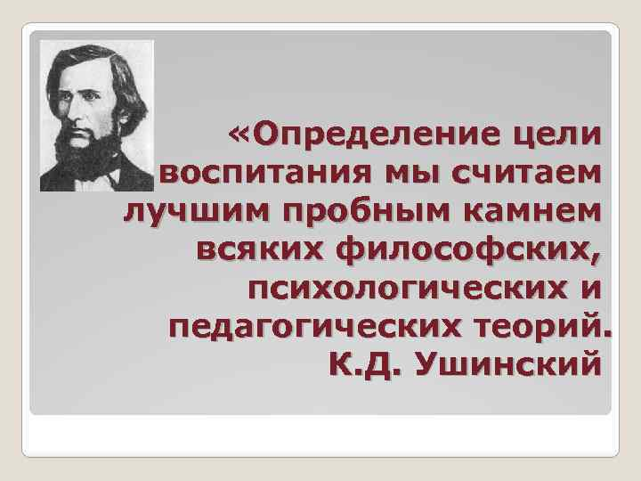 «Определение цели воспитания мы считаем лучшим пробным камнем всяких философских, психологических и педагогических