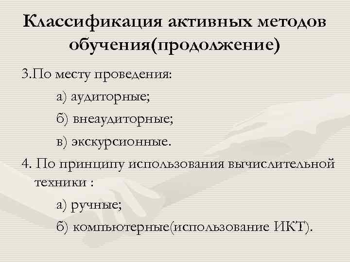 Классификация активных методов обучения(продолжение) 3. По месту проведения: а) аудиторные; б) внеаудиторные; в) экскурсионные.