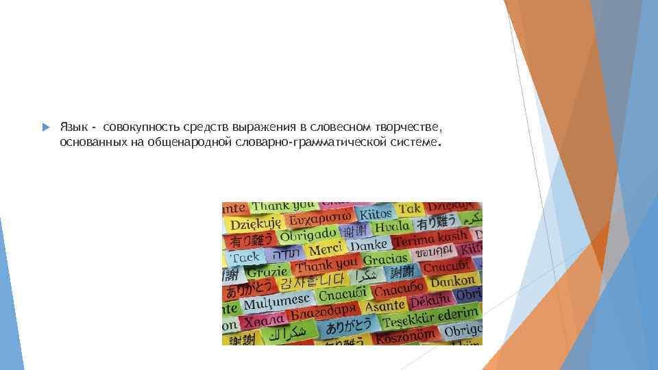 Язык - совокупность средств выражения в словесном творчестве, основанных на общенародной словарно-грамматической системе.