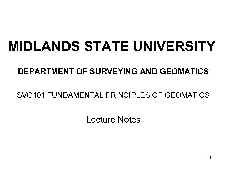MIDLANDS STATE UNIVERSITY DEPARTMENT OF SURVEYING AND GEOMATICS SVG 101 FUNDAMENTAL PRINCIPLES OF GEOMATICS