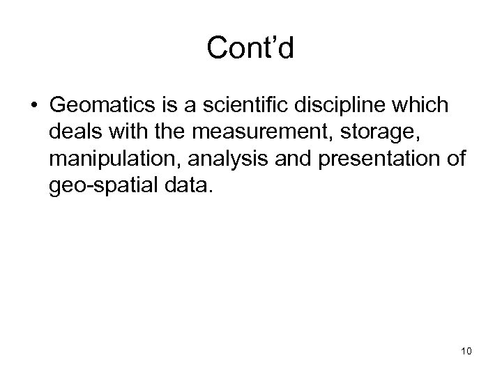 Cont'd • Geomatics is a scientific discipline which deals with the measurement, storage, manipulation,