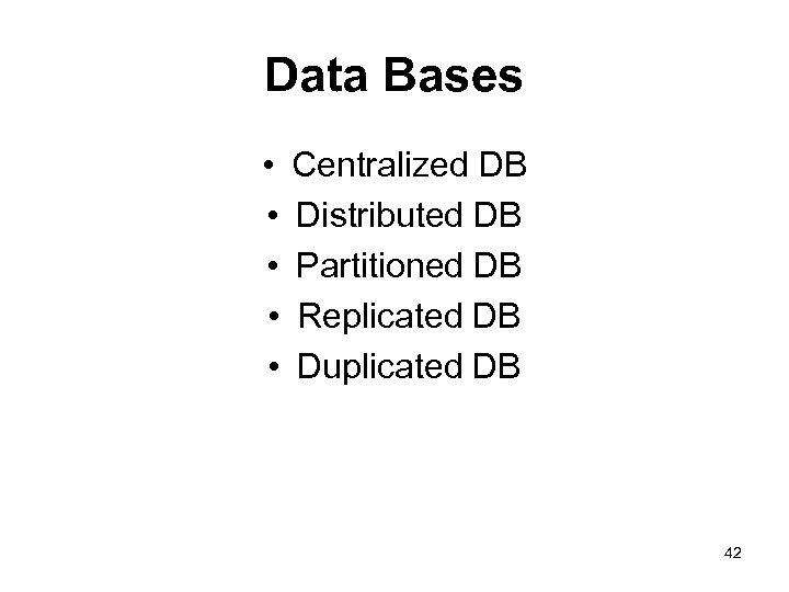 Data Bases • • • Centralized DB Distributed DB Partitioned DB Replicated DB Duplicated