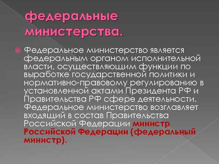 федеральные министерства. Федеральное министерство является федеральным органом исполнительной власти, осуществляющим функции по выработке государственной