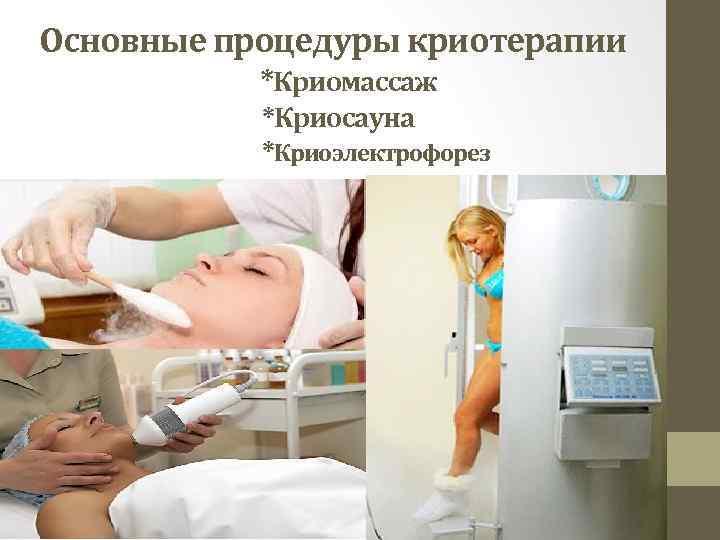 Основные процедуры криотерапии *Криомассаж *Криосауна *Криоэлектрофорез