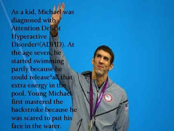 As a kid, Michael was diagnosed with Attention Deficit Hyperactive Disorder 5(ADHD). At the