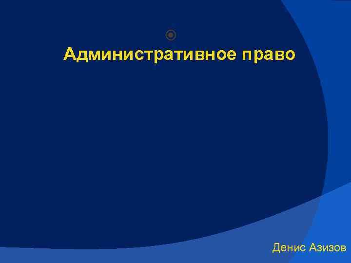 Административное право Денис Азизов
