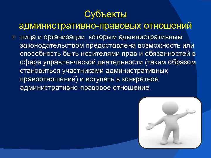 Субъекты административно правовых отношений лица и организации, которым административным законодательством предоставлена возможность или способность