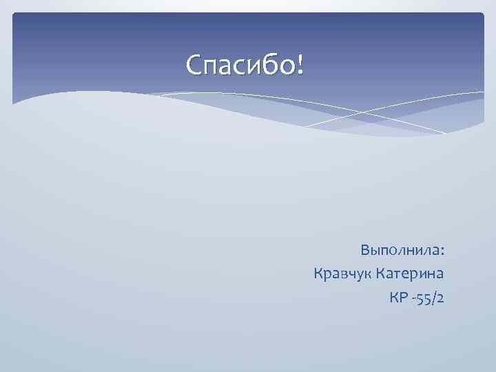 Спасибо! Выполнила: Кравчук Катерина КР -55/2