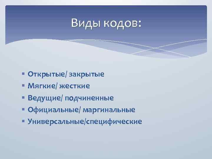 Виды кодов: § § § Открытые/ закрытые Мягкие/ жесткие Ведущие/ подчиненные Официальные/ маргинальные Универсальные/специфические