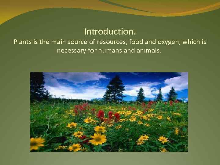 Introduction. Plants is the main source of resources, food and oxygen, which is necessary