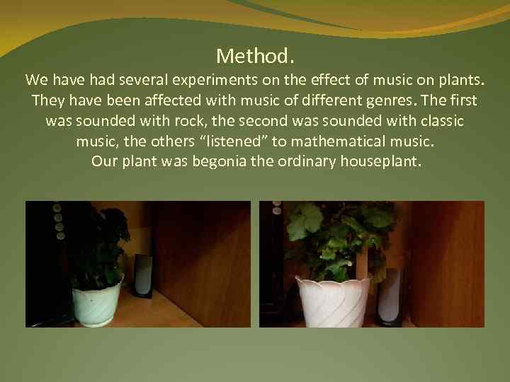 Method. We have had several experiments on the effect of music on plants. They