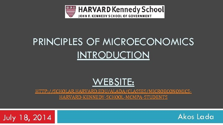 PRINCIPLES OF MICROECONOMICS INTRODUCTION WEBSITE: HTTP: //SCHOLAR. HARVARD. EDU/ALADA/CLASSES/MICROECONOMICSHARVARD-KENNEDY-SCHOOL-MCMPA-STUDENTS July 18, 2014 Akos Lada
