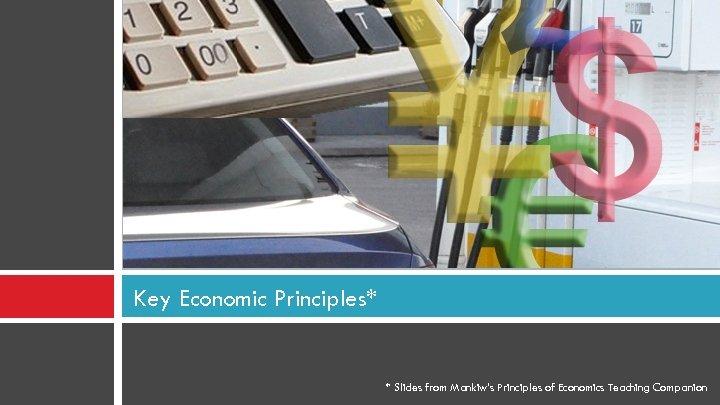 Key Economic Principles* * Slides from Mankiw's Principles of Economics Teaching Companion