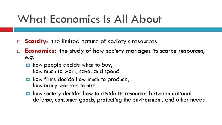 What Economics Is All About Scarcity: the limited nature of society's resources Economics: the