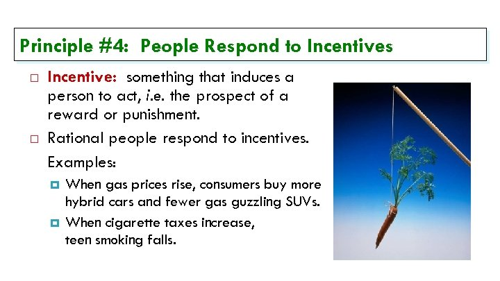 Principle #4: People Respond to Incentives Incentive: something that induces a person to act,